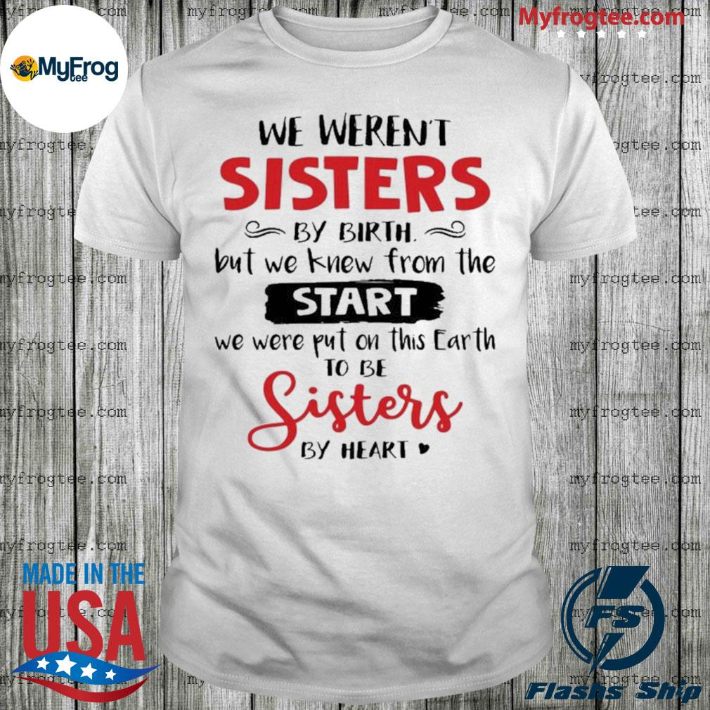 We weren't sisters by birth but we to be sisters by heart shirt
