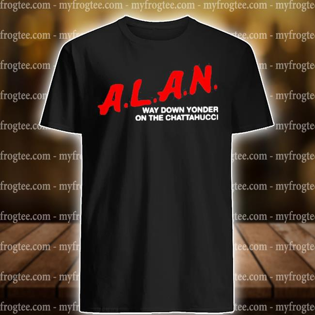 Alan way down yonder on the chattahoochee shirt
