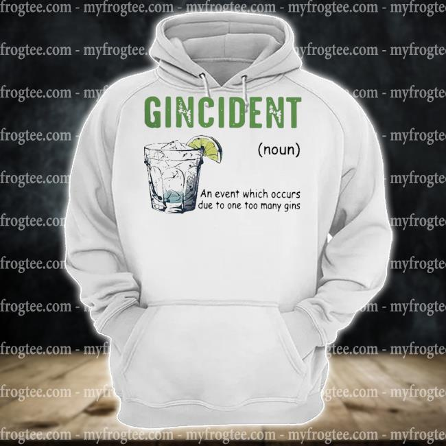 Gincident an event which occurs due to one too many gins s hoodie