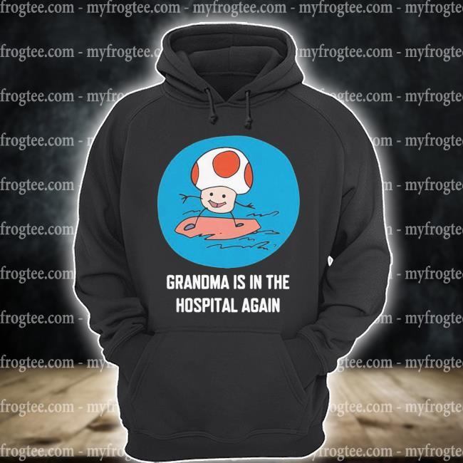 Grandma is in the hospital again s hoodie