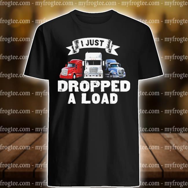 I just dropped a load shirt