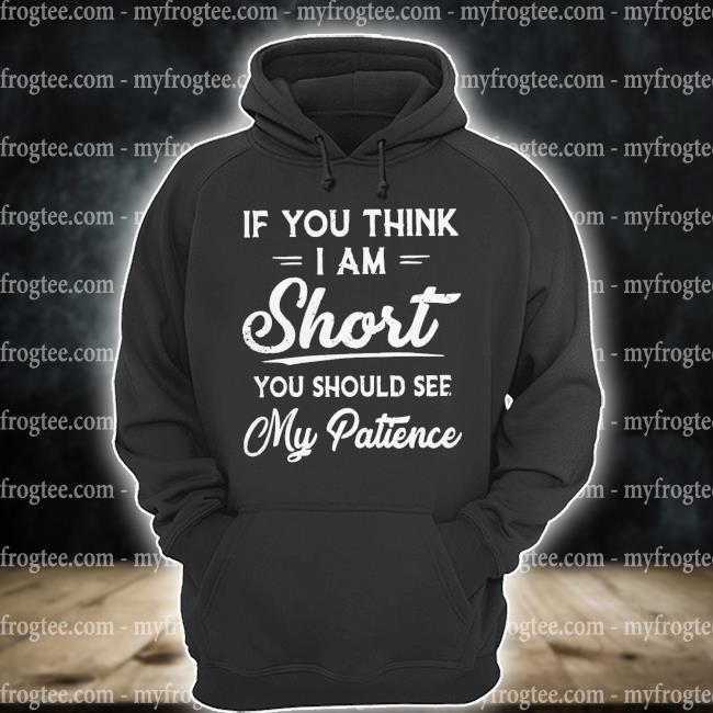 If you think I am short you should see my patience s hoodie