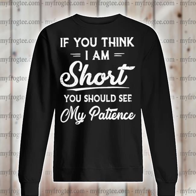 If you think I am short you should see my patience s sweater