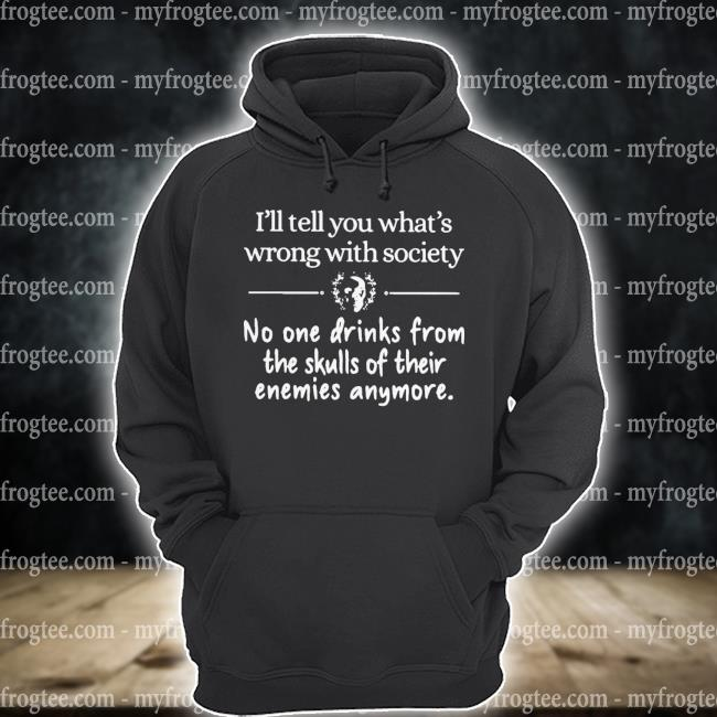I'll Tell You What's Wrong With Society No One Drinks From The Skulls Of Their Enemies Anymore Shirt hoodie