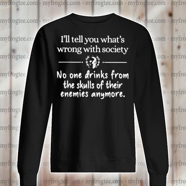 I'll Tell You What's Wrong With Society No One Drinks From The Skulls Of Their Enemies Anymore Shirt sweater