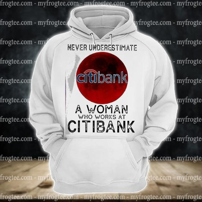 Never underestimate a woman who works at citibank s hoodie