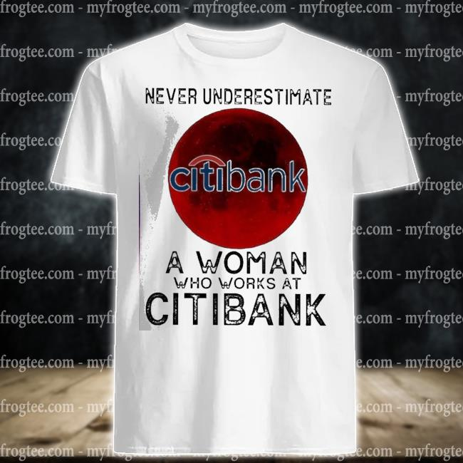 Never underestimate a woman who works at citibank shirt