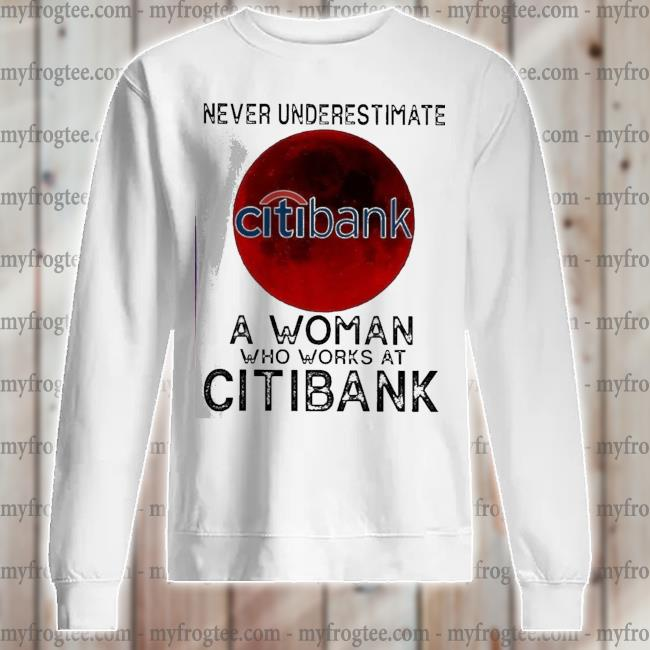 Never underestimate a woman who works at citibank s sweatshirt