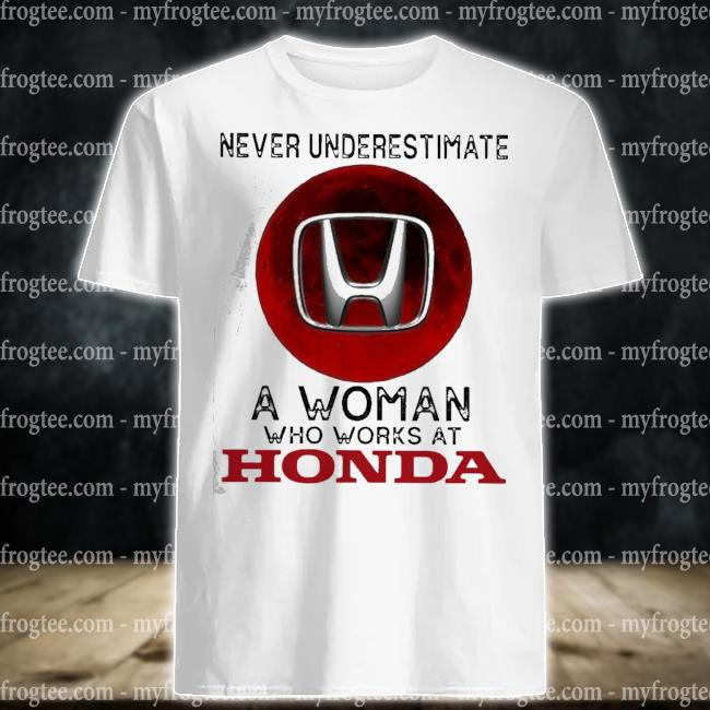 Never underestimate a woman who works at honda shirt