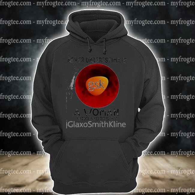 Nice ever underestimate a woman who works at glaxosmithkline s hoodie
