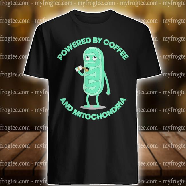 Powered by coffee and Mitochondria shirt