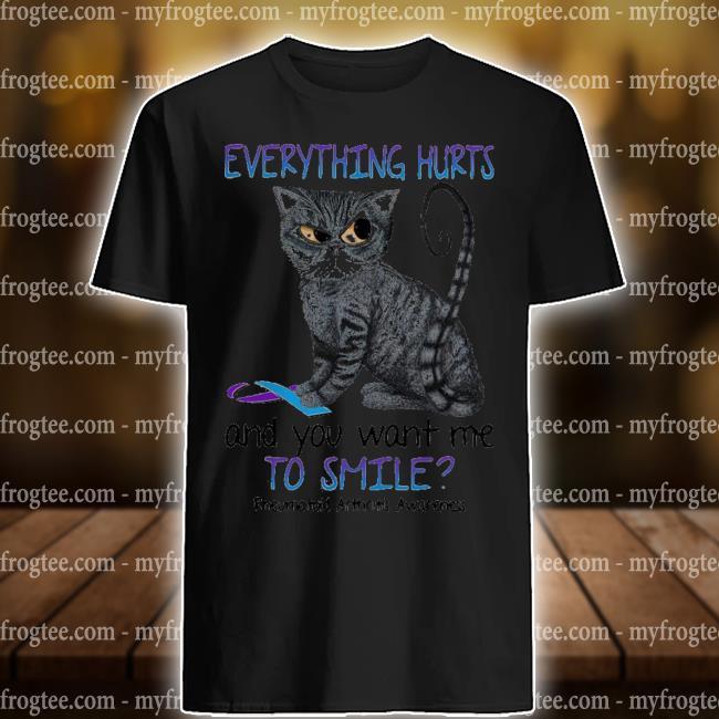 Premium cat everything hurts and you want me to smile rheumatoid arthritis awareness shirt